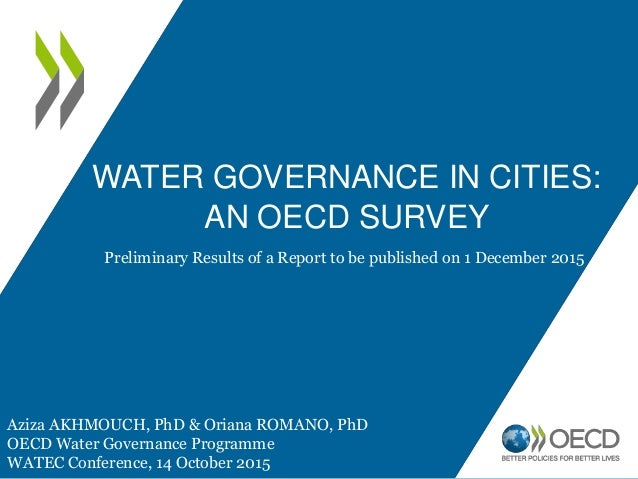 WATER GOVERNANCE IN CITIES: AN OECD SURVEY Aziza AKHMOUCH, PhD & Oriana ROMANO, PhD OECD Water Governance Programme WATEC ...