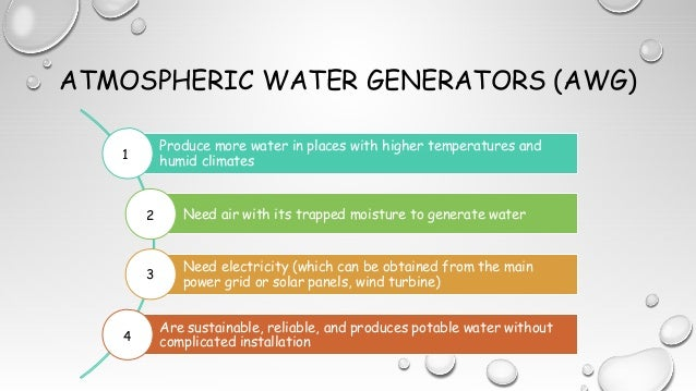 ATMOSPHERIC WATER GENERATORS (AWG) Produce more water in places with higher temperatures and humid climates Need air with ...