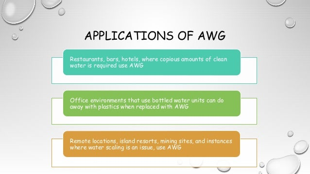 APPLICATIONS OF AWG Restaurants, bars, hotels, where copious amounts of clean water is required use AWG Office environment...