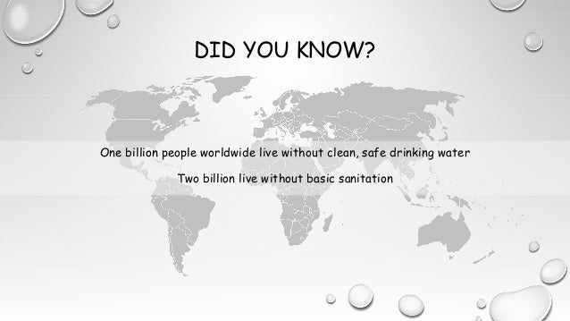 DID YOU KNOW? One billion people worldwide live without clean, safe drinking water Two billion live without basic sanitati...
