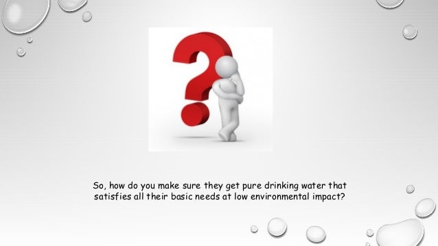 So, how do you make sure they get pure drinking water that satisfies all their basic needs at low environmental impact?