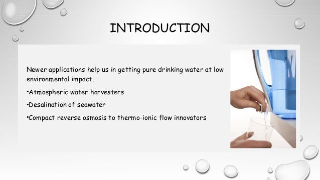INTRODUCTION Newer applications help us in getting pure drinking water at low environmental impact. •Atmospheric water har...
