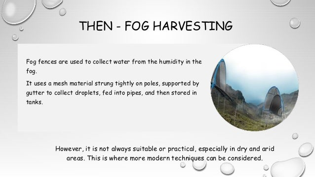 THEN - FOG HARVESTING However, it is not always suitable or practical, especially in dry and arid areas. This is where mor...