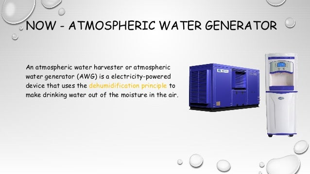 NOW - ATMOSPHERIC WATER GENERATOR An atmospheric water harvester or atmospheric water generator (AWG) is a electricity-pow...