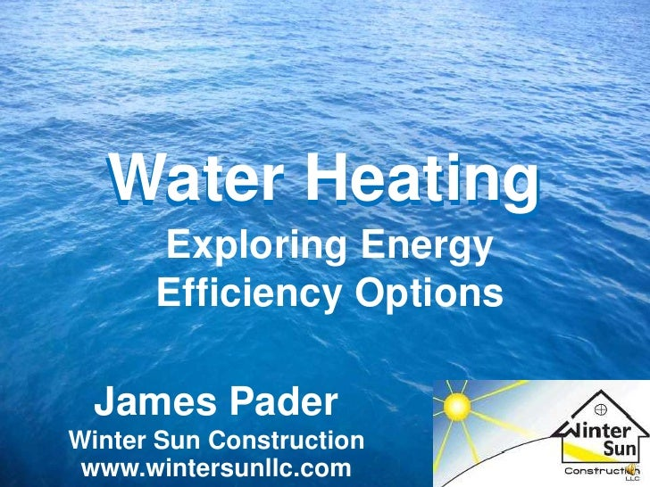 Water Heating<br />Water Heating<br />Exploring Energy Efficiency Options<br />James Pader<br />Winter Sun Construction<br...