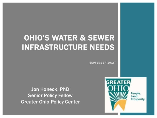 OHIO'S WATER & SEWER INFRASTRUCTURE NEEDS SEPTEMBER 2016 Jon Honeck, PhD Senior Policy Fellow Greater Ohio Policy Center