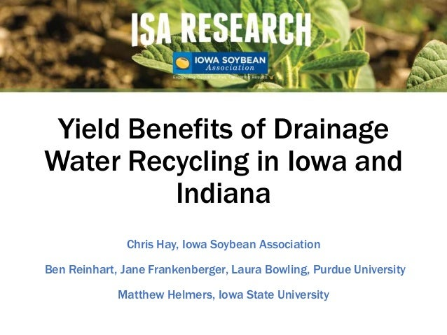 Yield Benefits of Drainage Water Recycling in Iowa and Indiana Chris Hay, Iowa Soybean Association Ben Reinhart, Jane Fran...