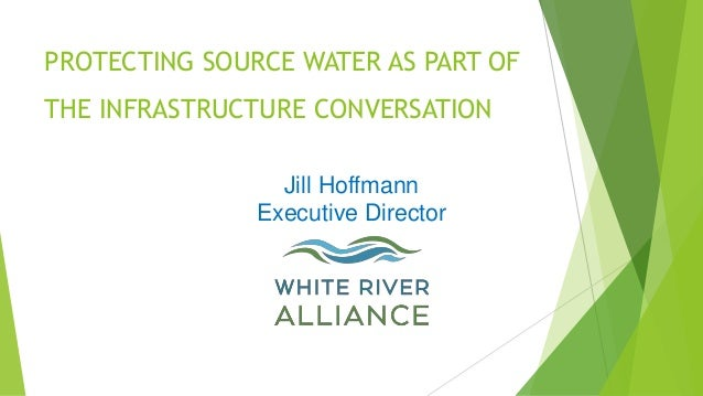 PROTECTING SOURCE WATER AS PART OF THE INFRASTRUCTURE CONVERSATION Jill Hoffmann Executive Director