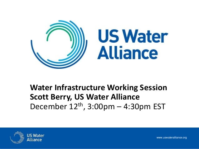 Water Infrastructure Working Session Scott Berry, US Water Alliance December 12th, 3:00pm – 4:30pm EST www.uswateralliance...