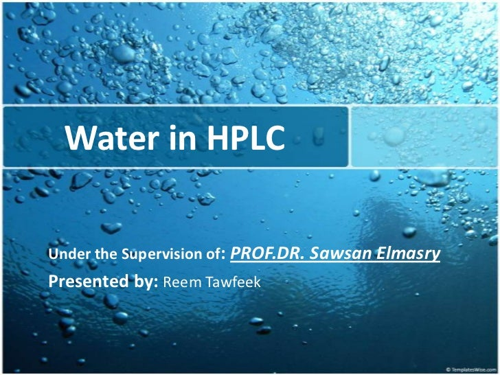 Water in HPLC<br />Under the Supervision of: PROF.DR. Sawsan Elmasry<br />Presented by: Reem Tawfeek<br />