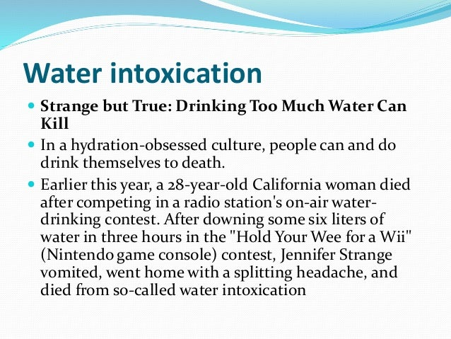 water intoxication Drinking too much water too fast can cause a rare condition called water  intoxication, which can be deadly.