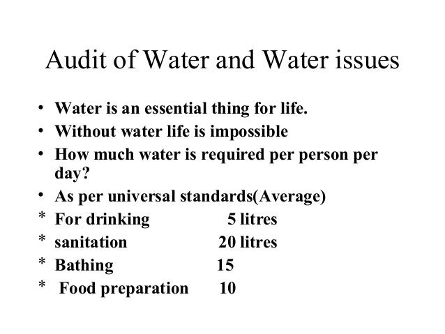 Audit of Water and Water issues • Water is an essential thing for life. • Without water life is impossible • How much wate...