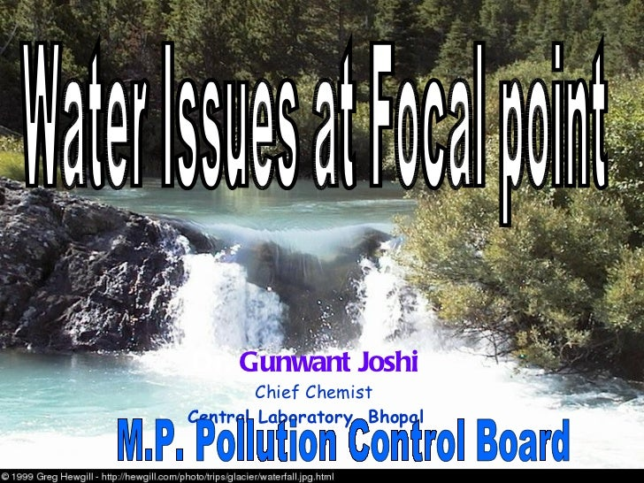 Dr.  Gunwant Joshi Chief Chemist Central Laboratory, Bhopal M.P. Pollution Control Board Water Issues at Focal point