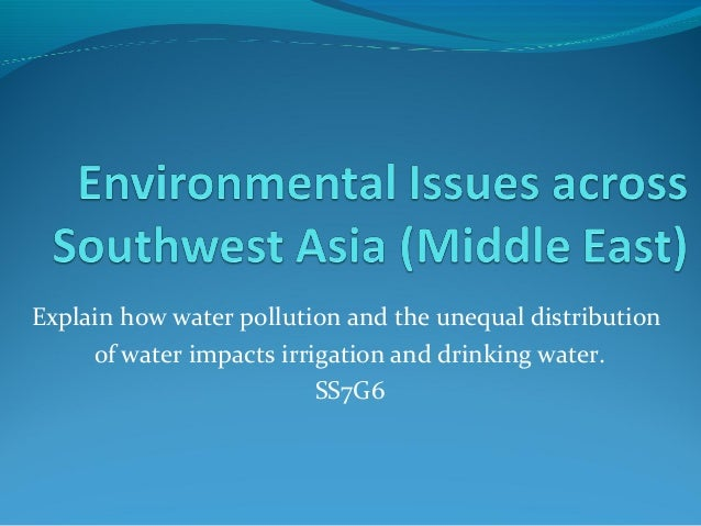 Explain how water pollution and the unequal distribution of water impacts irrigation and drinking water. SS7G6