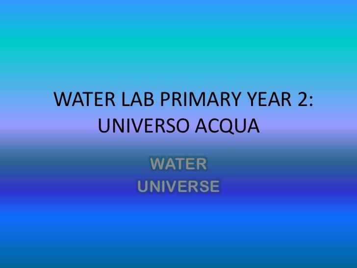 WATER LAB PRIMARY YEAR 2:   UNIVERSO ACQUA         WATER        UNIVERSE