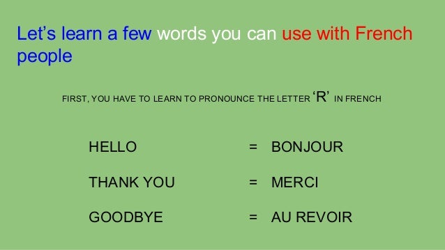 Let's learn a few words you can use with French people FIRST, YOU HAVE TO LEARN TO PRONOUNCE THE LETTER  'R' IN FRENCH  HE...
