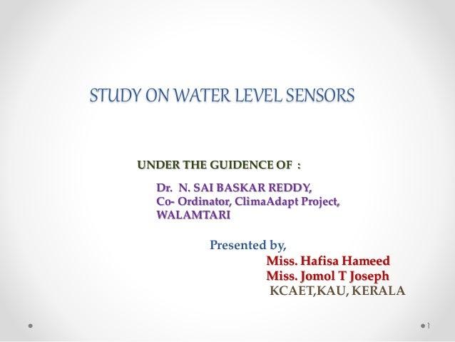 STUDY ON WATER LEVEL SENSORS Dr. N. SAI BASKAR REDDY, Co- Ordinator, ClimaAdapt Project, WALAMTARI Presented by, Miss. Haf...