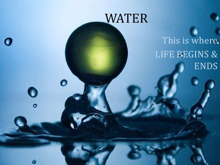 WATER          This is where        LIFE BEGINS &                  ENDS