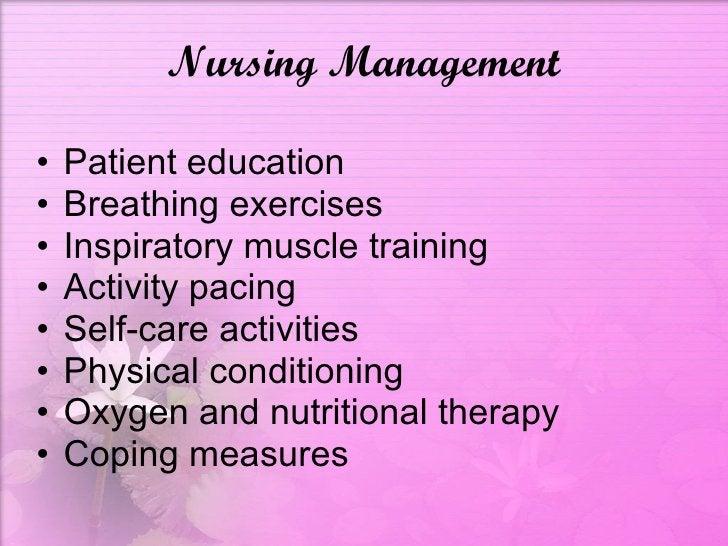 Nursing Management <ul><li>Patient education </li></ul><ul><li>Breathing exercises </li></ul><ul><li>Inspiratory muscle tr...