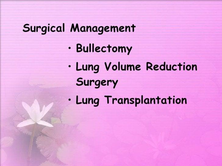 Surgical Management <ul><li>Bullectomy </li></ul><ul><li>Lung Volume Reduction Surgery </li></ul><ul><li>Lung Transplantat...