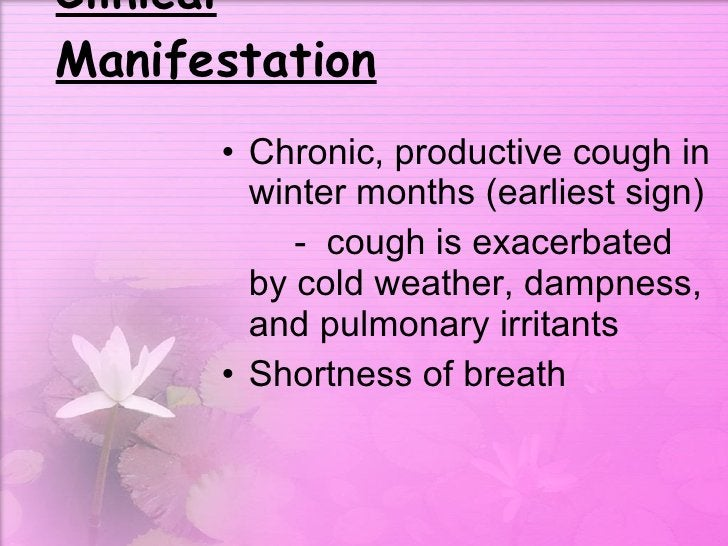 Clinical Manifestation <ul><li>Chronic, productive cough in winter months (earliest sign) </li></ul><ul><li>-  cough is ex...