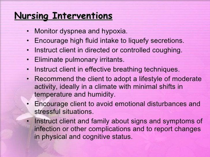 Nursing Interventions <ul><li>Monitor dyspnea and hypoxia.  </li></ul><ul><li>Encourage high fluid intake to liquefy secre...