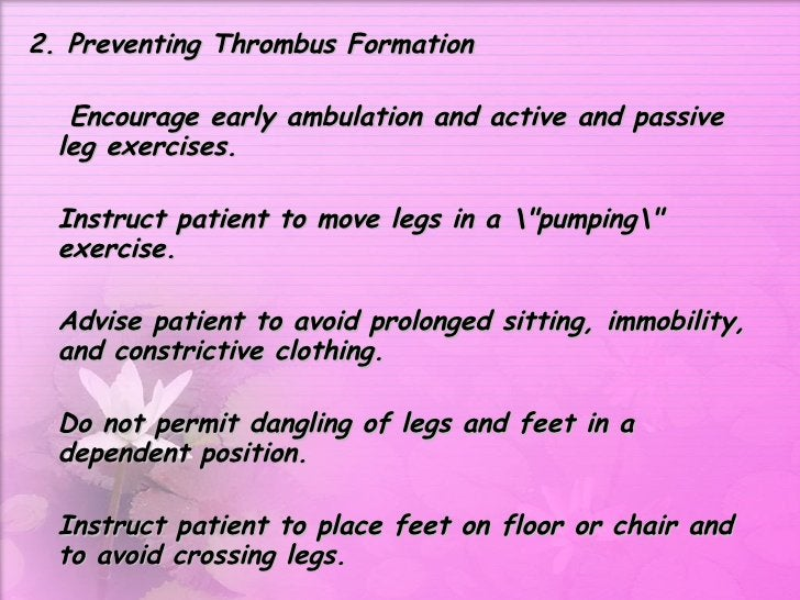 <ul><li>2. Preventing Thrombus Formation  </li></ul><ul><li>  Encourage early ambulation and active and passive leg exerci...