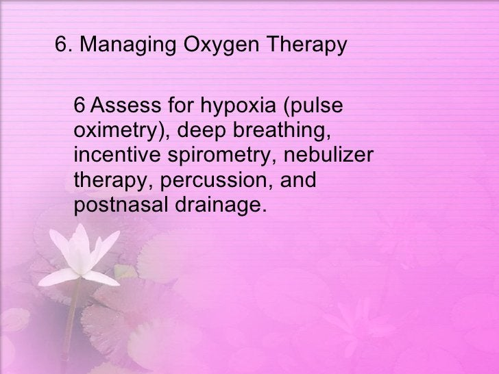 <ul><li>6. Managing Oxygen Therapy  </li></ul><ul><li> Assess for hypoxia (pulse oximetry), deep breathing, incentive spi...