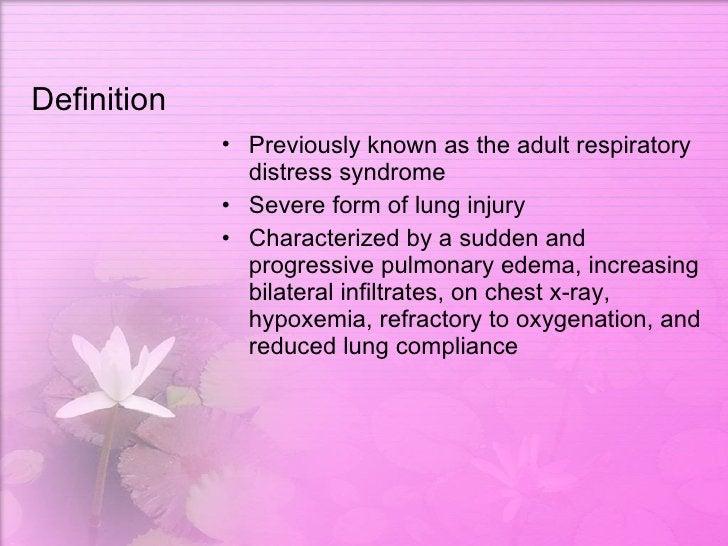 Definition <ul><li>Previously known as the adult respiratory distress syndrome  </li></ul><ul><li>Severe form of lung inju...