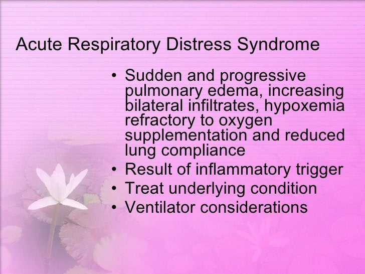 Acute Respiratory Distress Syndrome <ul><li>Sudden and progressive pulmonary edema, increasing bilateral infiltrates, hypo...
