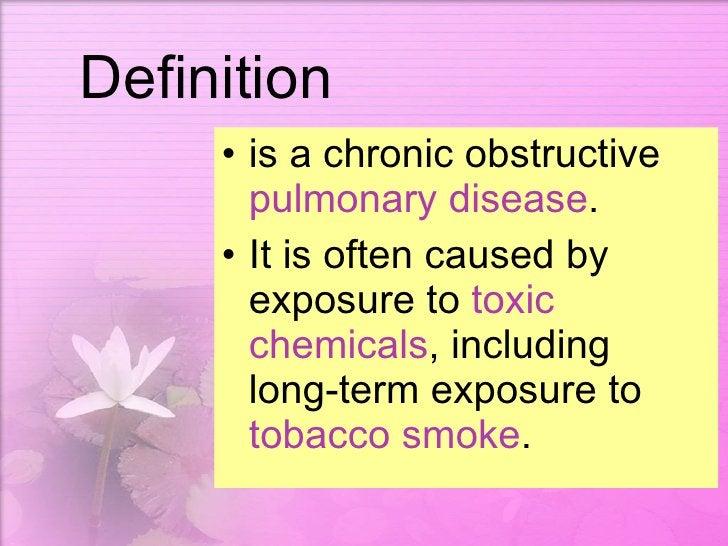 Definition <ul><li>is a chronic obstructive  pulmonary disease . </li></ul><ul><li>It is often caused by exposure to  toxi...