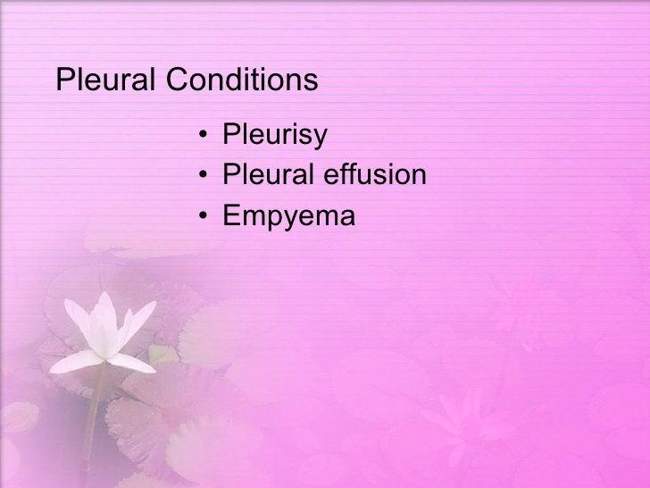 Pleural Conditions <ul><li>Pleurisy </li></ul><ul><li>Pleural effusion </li></ul><ul><li>Empyema </li></ul>