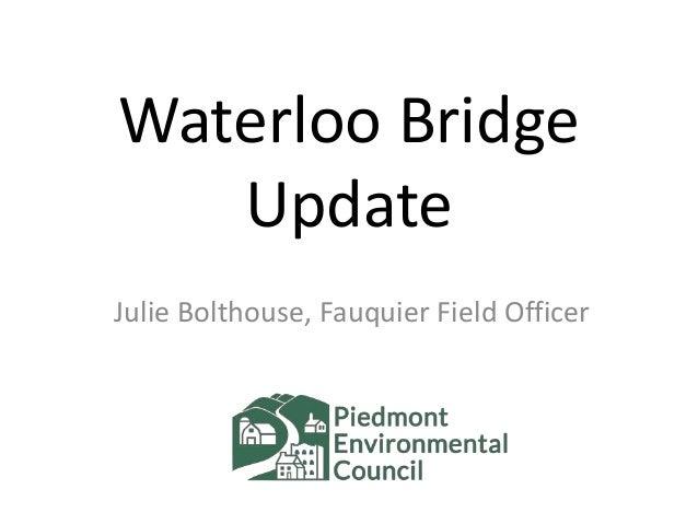 Waterloo Bridge Update Julie Bolthouse, Fauquier Field Officer