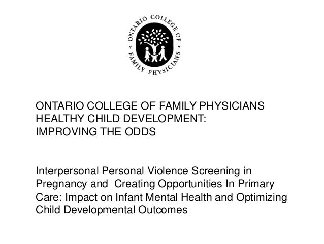 ONTARIO COLLEGE OF FAMILY PHYSICIANSHEALTHY CHILD DEVELOPMENT:IMPROVING THE ODDSInterpersonal Personal Violence Screening ...