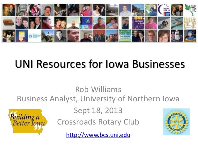UNI Resources for Iowa Businesses Rob Williams Business Analyst, University of Northern Iowa Sept 18, 2013 Crossroads Rota...