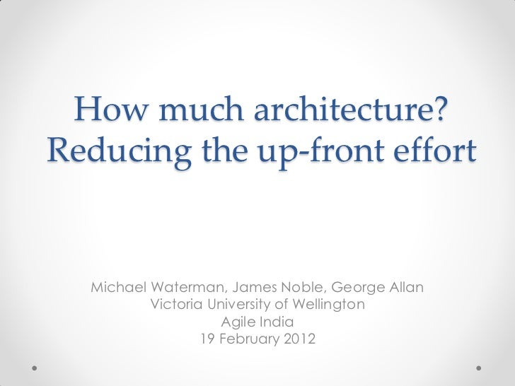 How much architecture?Reducing the up-front effort  Michael Waterman, James Noble, George Allan          Victoria Universi...