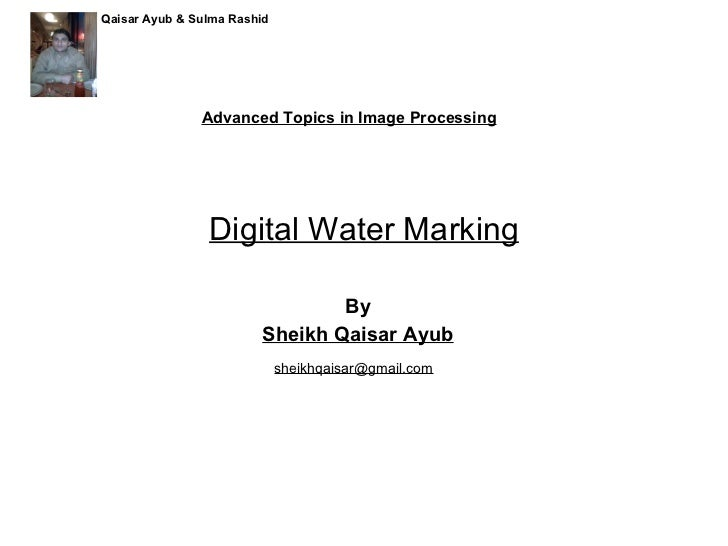 Digital Water Marking By Sheikh Qaisar Ayub Advanced Topics in Image Processing [email_address] Qaisar Ayub & Sulma Rashid