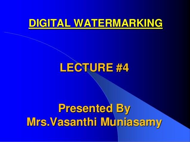 DIGITAL WATERMARKING     LECTURE #4     Presented ByMrs.Vasanthi Muniasamy
