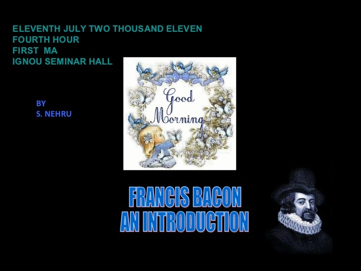 ELEVENTH JULY TWO THOUSAND ELEVEN FOURTH HOUR FIRST  MA IGNOU SEMINAR HALL FRANCIS BACON AN INTRODUCTION BY S. NEHRU