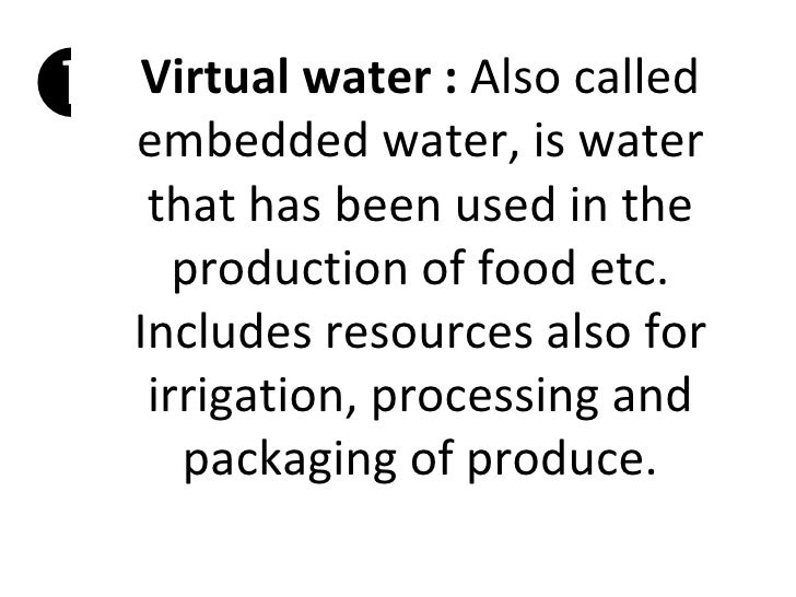    Virtual water : Also called    embedded water, is water     that has been used in the       production of food etc.   ...