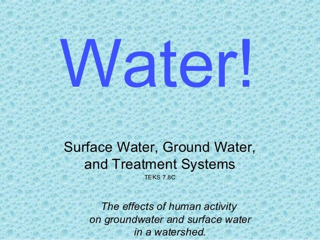 Water! Surface Water, Ground Water, and Treatment Systems TEKS 7.8C  The effects of human activity on groundwater and surf...