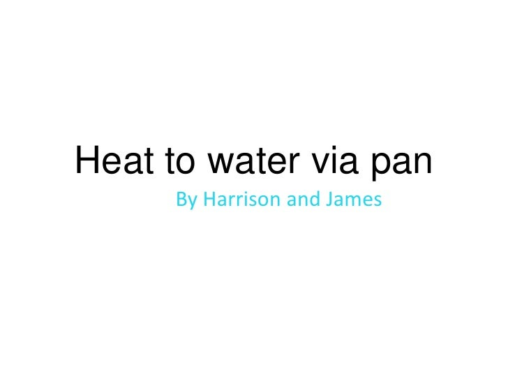 Heat to water via pan<br />By Harrison and James <br />