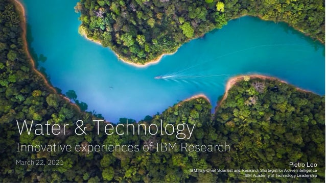March 22, 2021 Water & Technology Innovative experiences of IBM Research Pietro Leo IBM Italy Chief Scientist and Research...