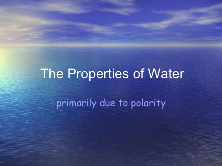 The Properties of Water primarily due to polarity
