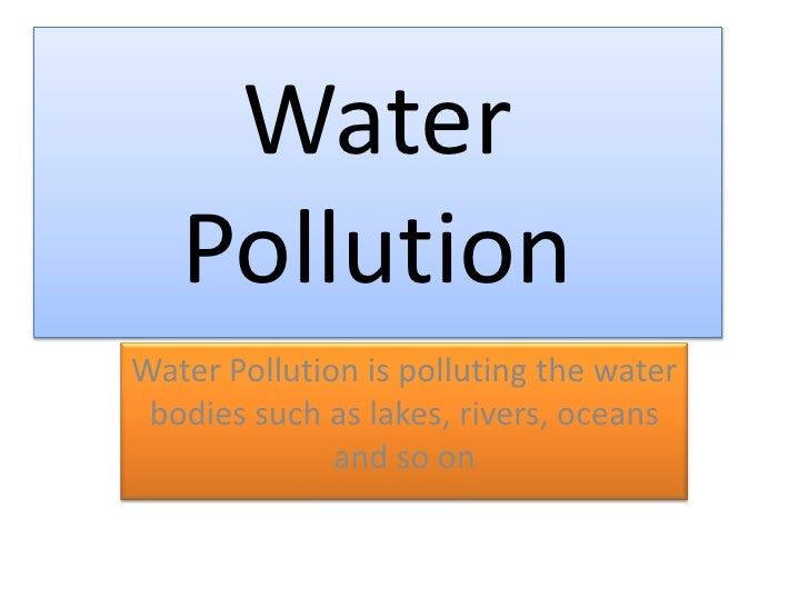 Water Pollution<br />Water Pollution is polluting the water bodies such as lakes, rivers, oceans and so on<br />
