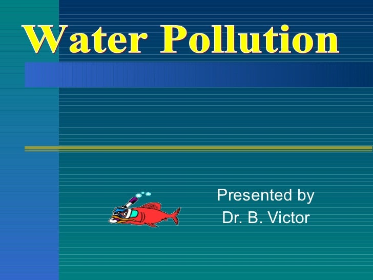 Presented by Dr. B. Victor Water Pollution