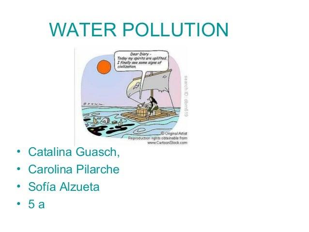 WATER POLLUTION • Catalina Guasch, • Carolina Pilarche • Sofía Alzueta • 5 a