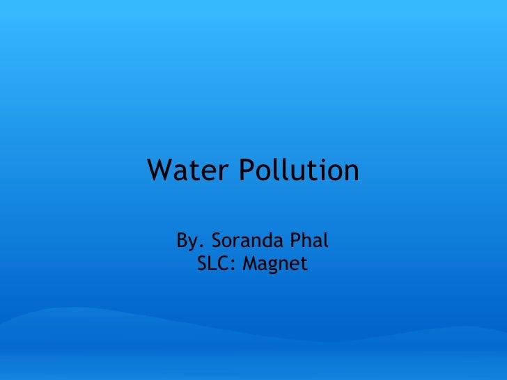 Water Pollution By.Soranda Phal SLC: Magnet