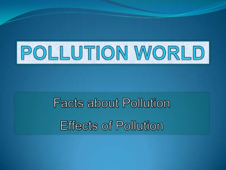 POLLUTION WORLD<br />Facts about Pollution<br />Effects of Pollution<br />