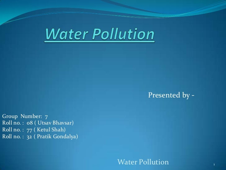 Water Pollution<br />Presented by -<br />Group  Number:  7<br />Roll no. :  08 ( Utsav Bhavsar)<br />Roll no. :  77 ( Ketu...